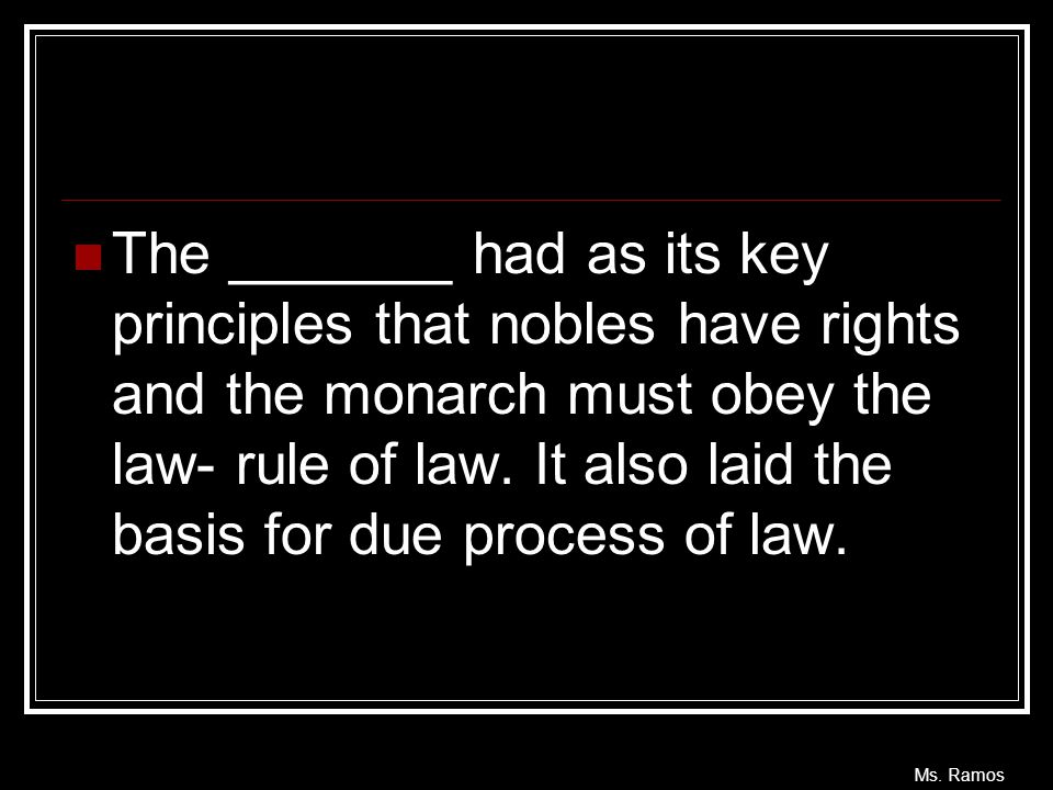 The _______ had as its key principles that nobles have rights and the monarch must obey the law- rule of law.