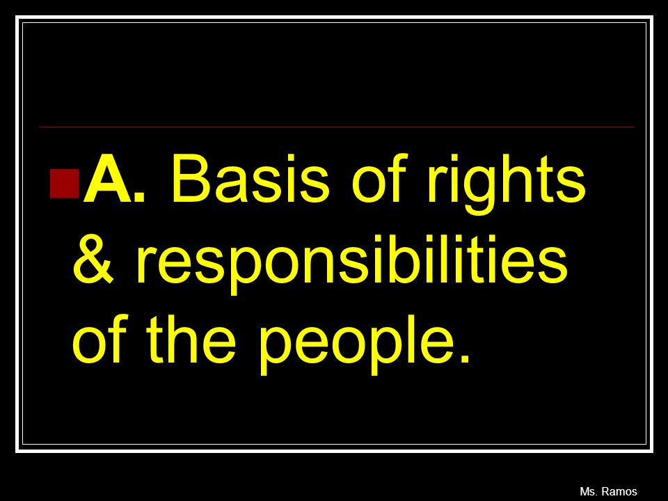A. Basis of rights & responsibilities of the people.