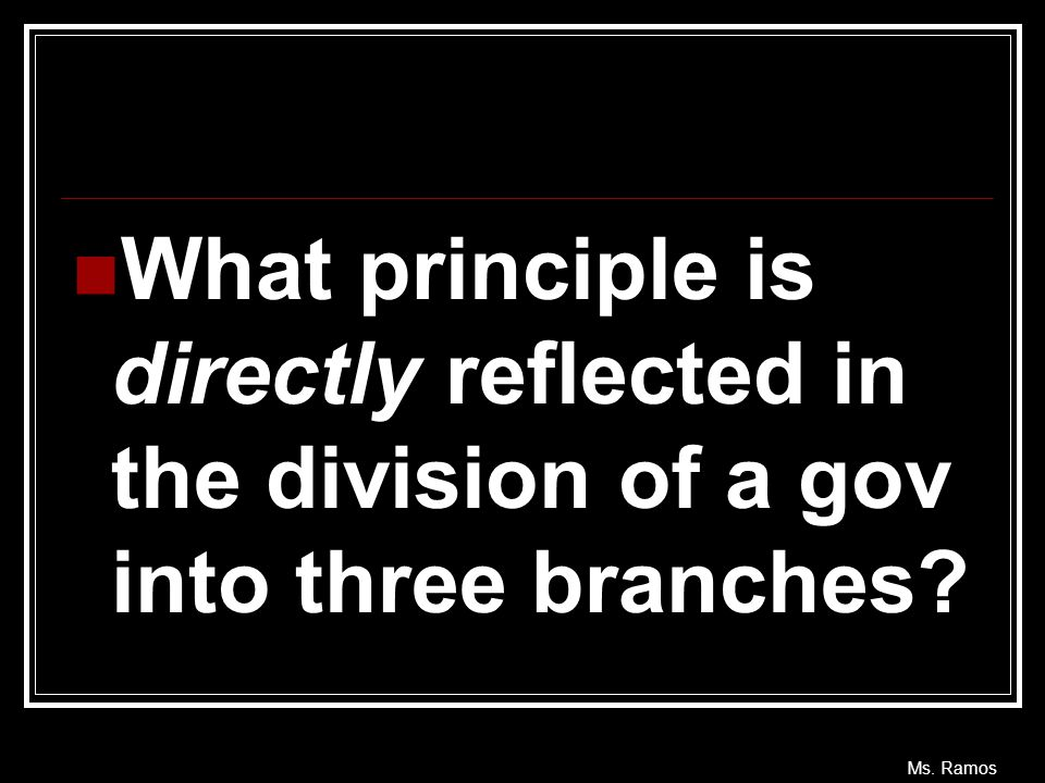 What principle is directly reflected in the division of a gov into three branches