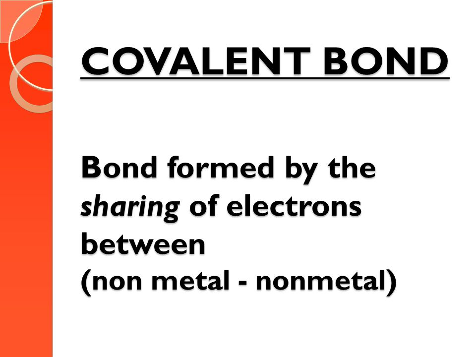 COVALENT BOND Bond formed by the sharing of electrons between (non metal - nonmetal)