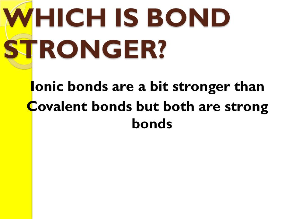 WHICH IS BOND STRONGER.