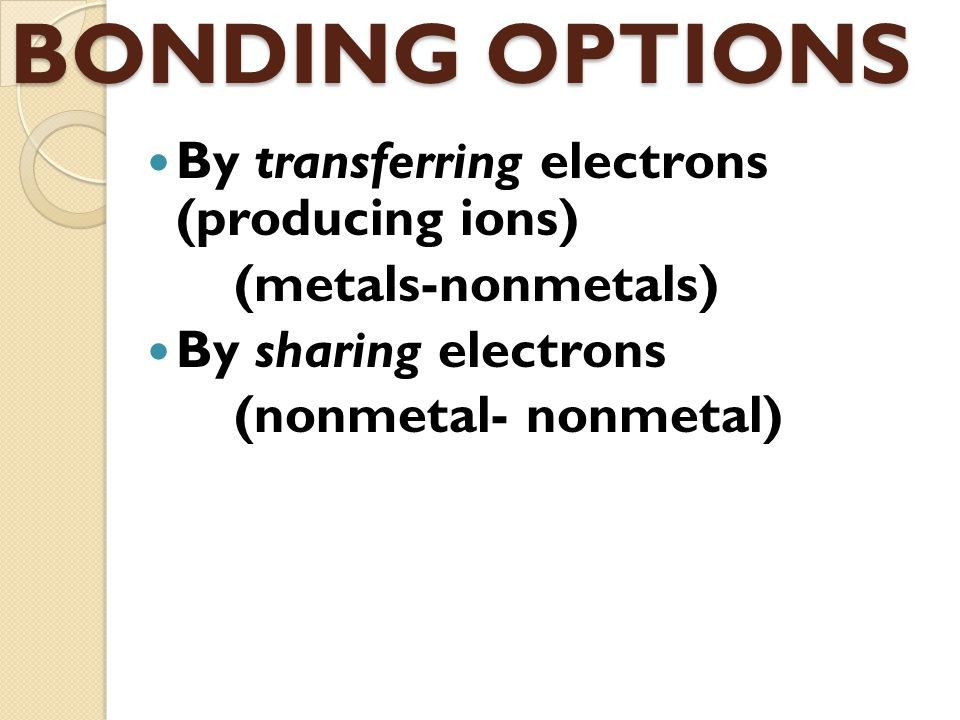 BONDING OPTIONS By transferring electrons (producing ions)