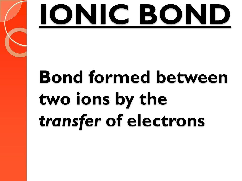 IONIC BOND Bond formed between two ions by the transfer of electrons