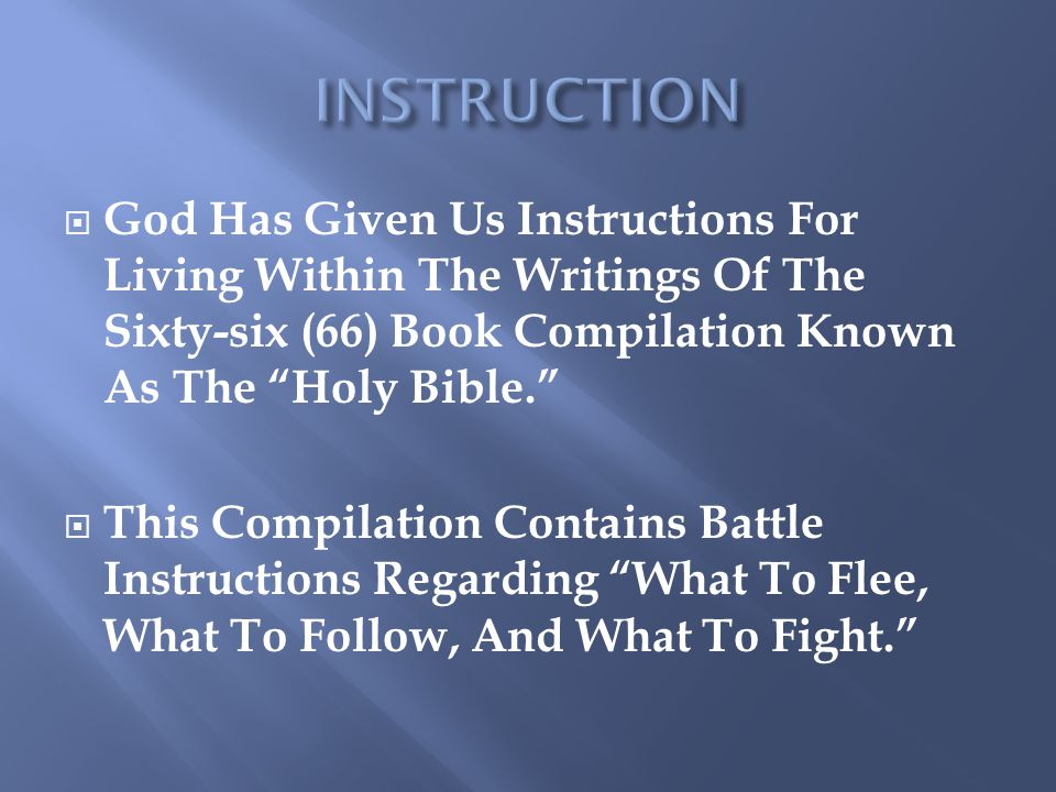 INSTRUCTION God Has Given Us Instructions For Living Within The Writings Of The Sixty-six (66) Book Compilation Known As The Holy Bible.