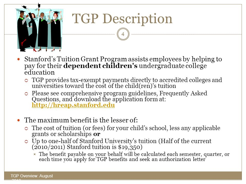 TGP Description Stanford's Tuition Grant Program assists employees by helping to pay for their dependent children s undergraduate college education.
