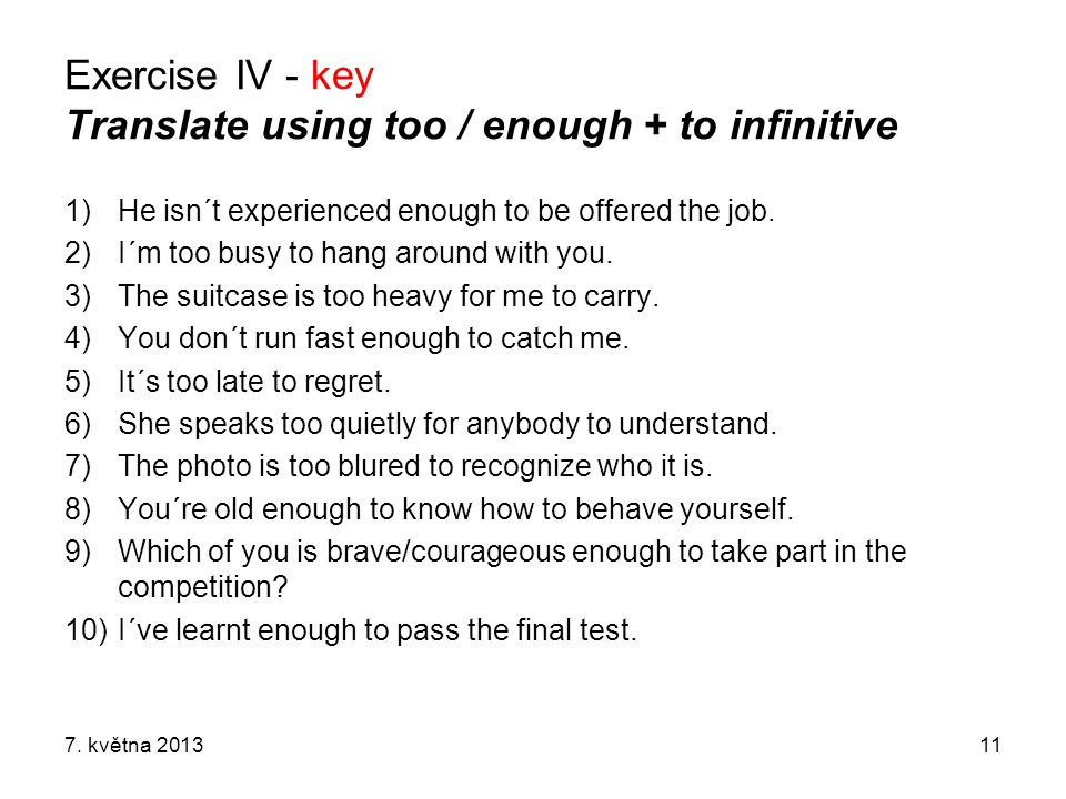 Exercise IV - key Translate using too / enough + to infinitive