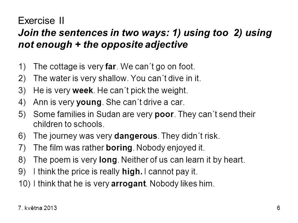 Exercise II Join the sentences in two ways: 1) using too 2) using not enough + the opposite adjective