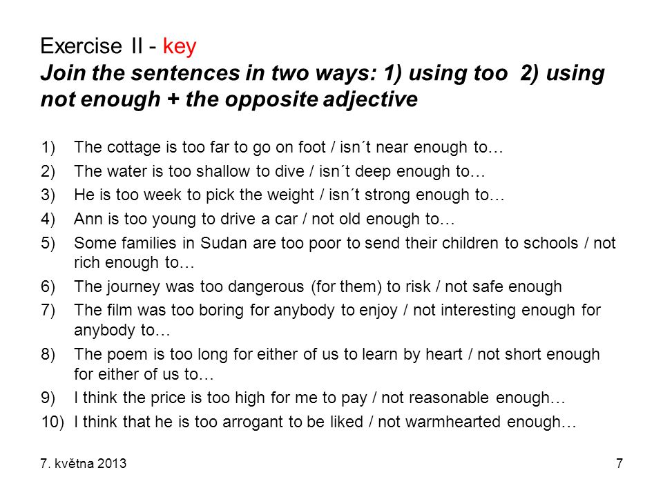 Exercise II - key Join the sentences in two ways: 1) using too 2) using not enough + the opposite adjective