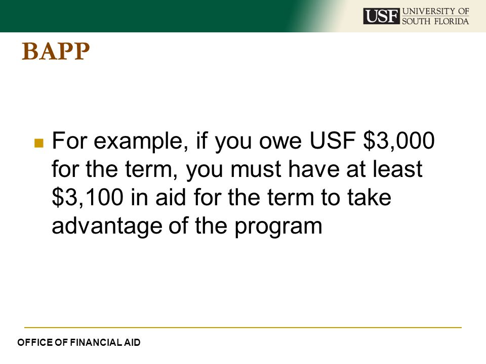 BAPP For example, if you owe USF $3,000 for the term, you must have at least $3,100 in aid for the term to take advantage of the program.