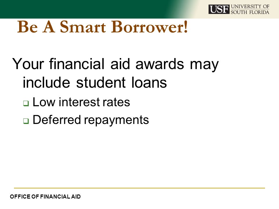Be A Smart Borrower! Your financial aid awards may include student loans. Low interest rates. Deferred repayments.