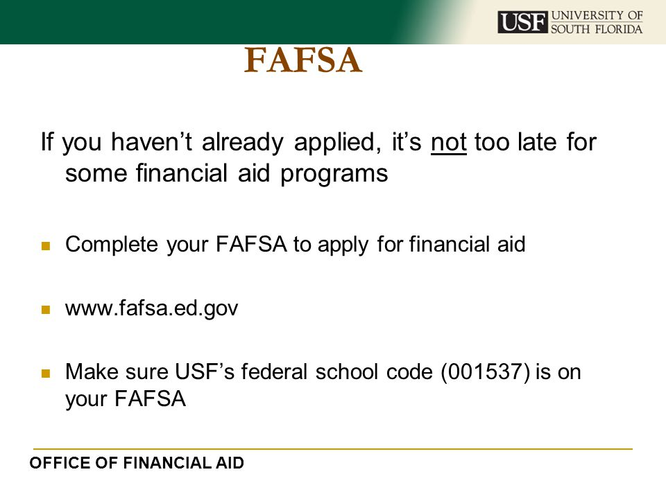 FAFSA If you haven't already applied, it's not too late for some financial aid programs. Complete your FAFSA to apply for financial aid.