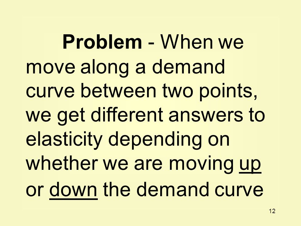 Problem - When we move along a demand curve between two points, we get different answers to elasticity depending on whether we are moving up or down the demand curve