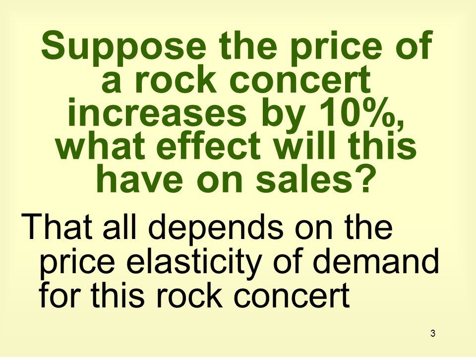 Suppose the price of a rock concert increases by 10%, what effect will this have on sales