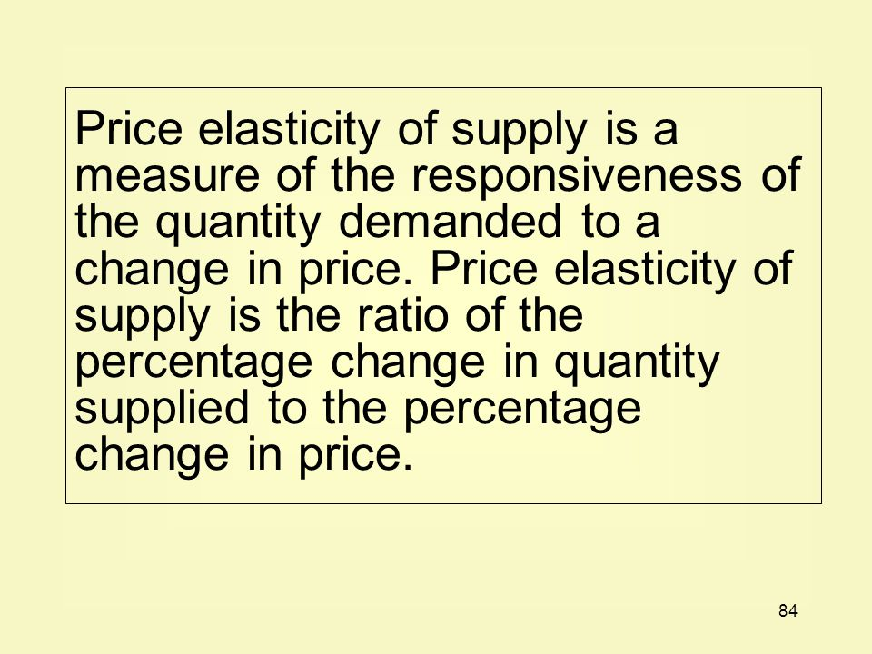 Price elasticity of supply is a measure of the responsiveness of the quantity demanded to a change in price.