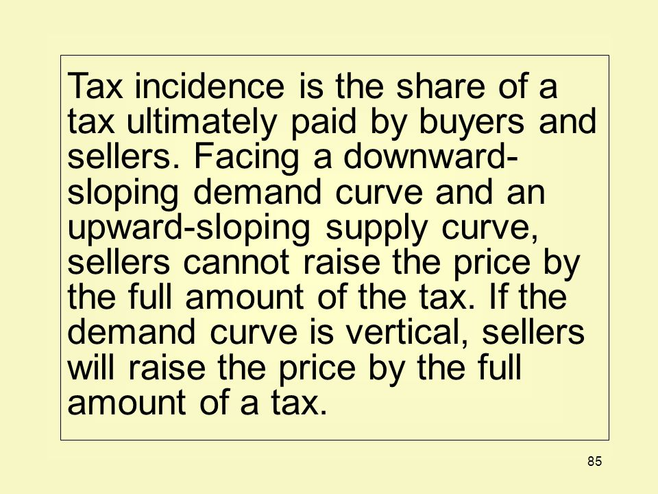 Tax incidence is the share of a tax ultimately paid by buyers and sellers.