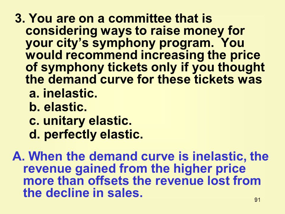 3. You are on a committee that is considering ways to raise money for your city's symphony program. You would recommend increasing the price of symphony tickets only if you thought the demand curve for these tickets was