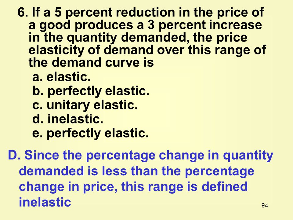 6. If a 5 percent reduction in the price of a good produces a 3 percent increase in the quantity demanded, the price elasticity of demand over this range of the demand curve is