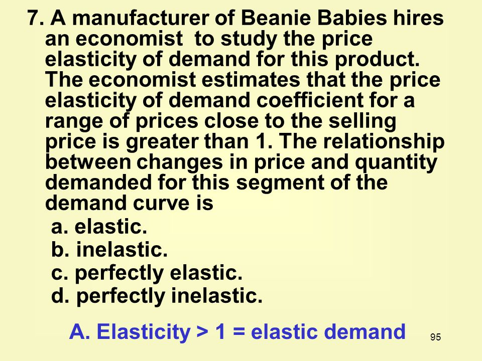 7. A manufacturer of Beanie Babies hires an economist to study the price elasticity of demand for this product. The economist estimates that the price elasticity of demand coefficient for a range of prices close to the selling price is greater than 1. The relationship between changes in price and quantity demanded for this segment of the demand curve is