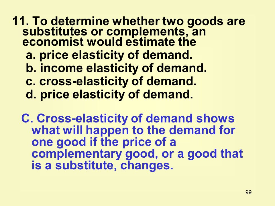 11. To determine whether two goods are substitutes or complements, an economist would estimate the