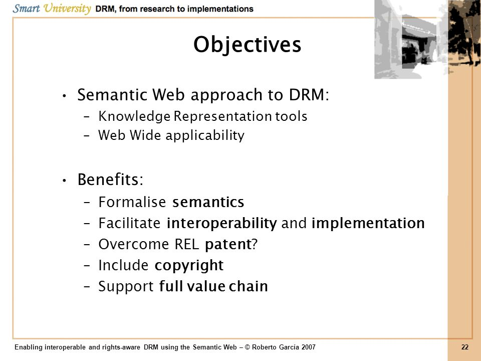 Objectives Semantic Web approach to DRM: Benefits: Formalise semantics