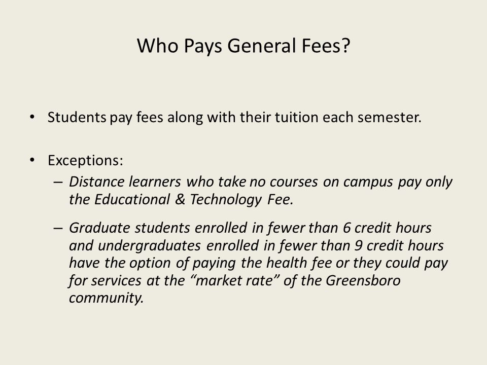 Who Pays General Fees Students pay fees along with their tuition each semester. Exceptions: