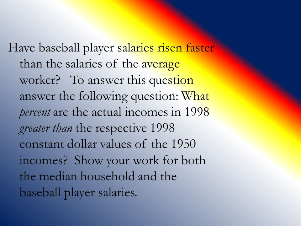 Have baseball player salaries risen faster than the salaries of the average worker To answer this question answer the following question: What percent are the actual incomes in 1998 greater than the respective 1998 constant dollar values of the 1950 incomes Show your work for both the median household and the baseball player salaries.