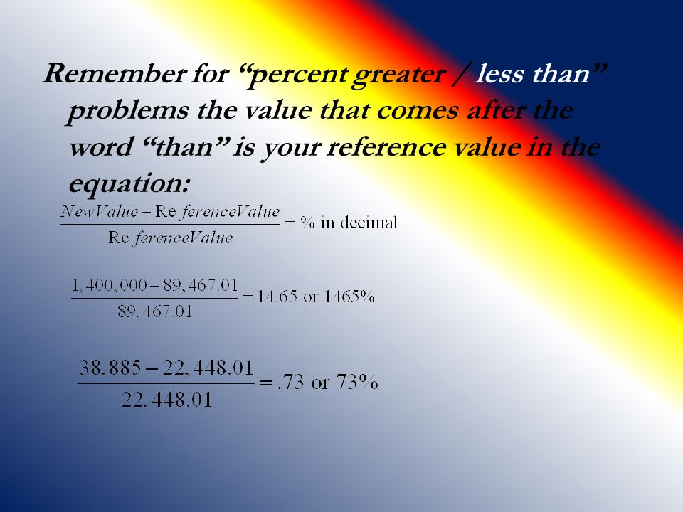 Remember for percent greater / less than problems the value that comes after the word than is your reference value in the equation: