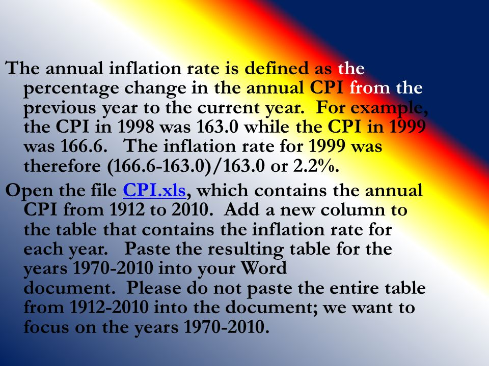 The annual inflation rate is defined as the percentage change in the annual CPI from the previous year to the current year. For example, the CPI in 1998 was 163.0 while the CPI in 1999 was 166.6. The inflation rate for 1999 was therefore (166.6-163.0)/163.0 or 2.2%.