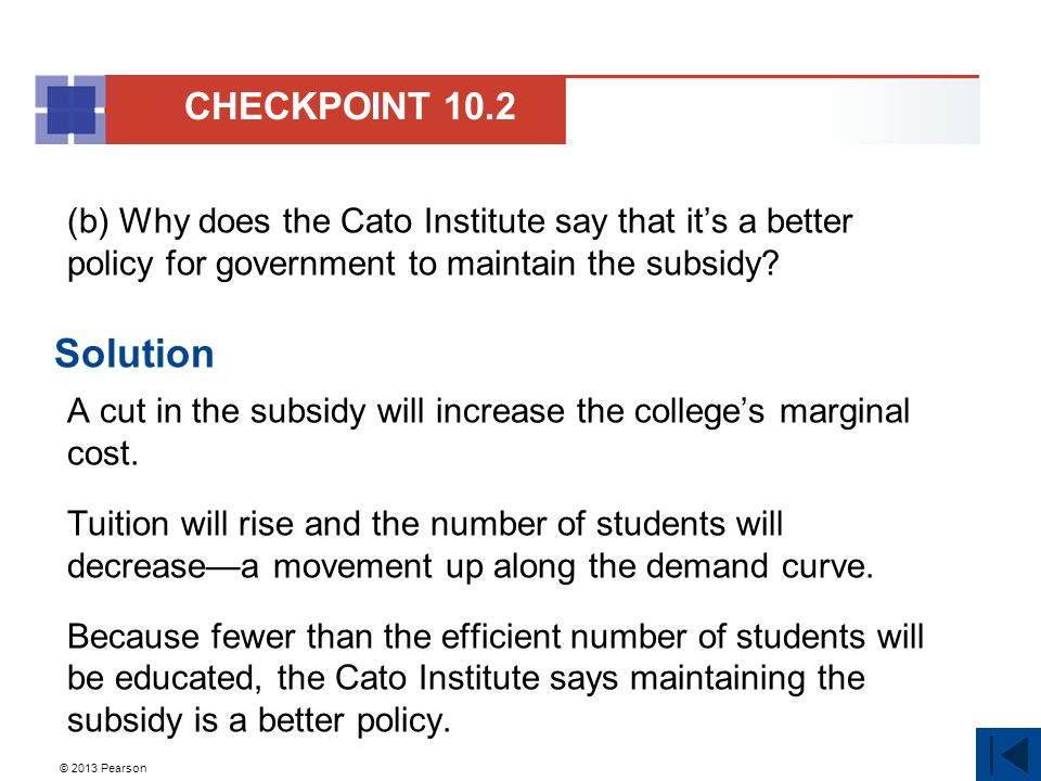 CHECKPOINT 10.2 (b) Why does the Cato Institute say that it's a better policy for government to maintain the subsidy