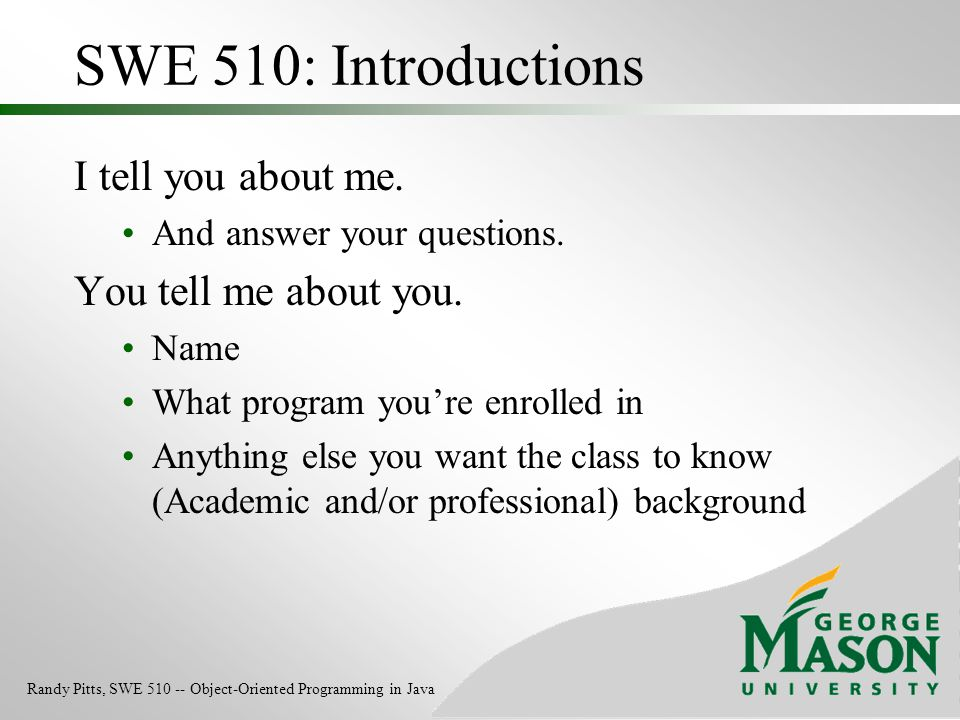 SWE 510: Introductions I tell you about me. You tell me about you.