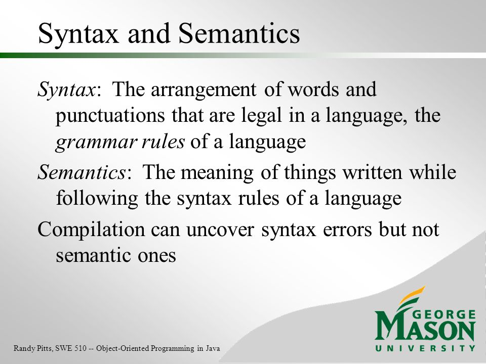 Syntax and Semantics Syntax: The arrangement of words and punctuations that are legal in a language, the grammar rules of a language.