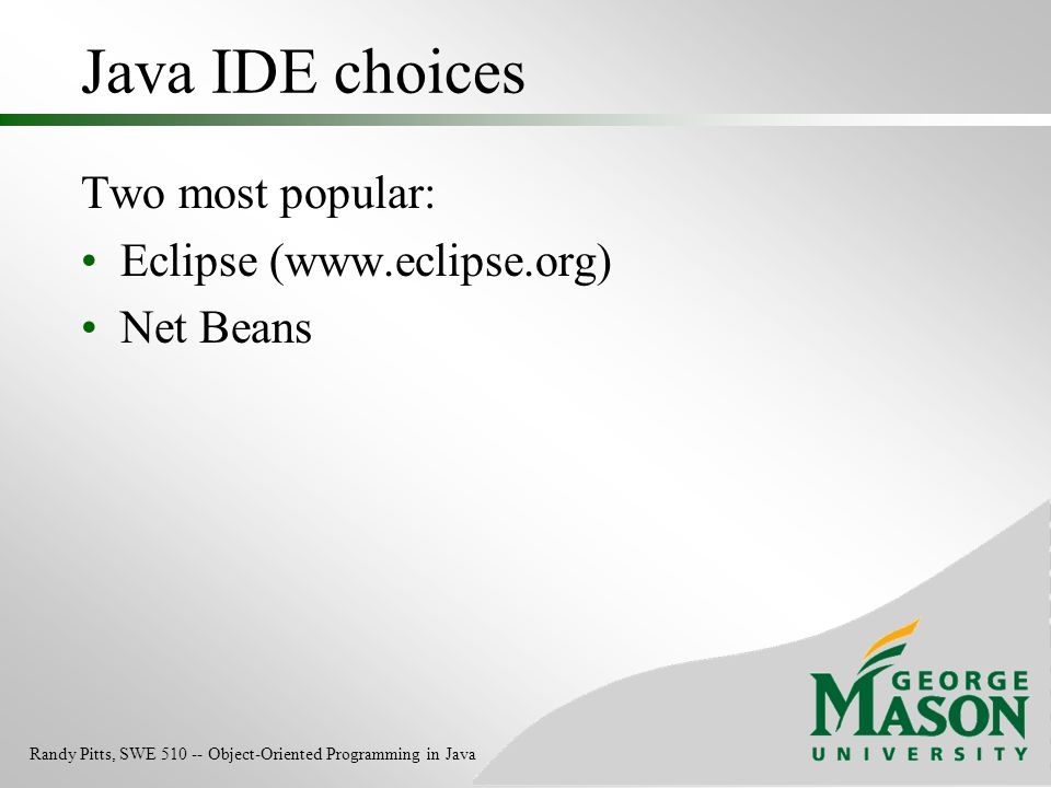 Java IDE choices Two most popular: Eclipse (www.eclipse.org) Net Beans