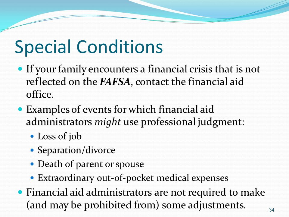 Special Conditions If your family encounters a financial crisis that is not reflected on the FAFSA, contact the financial aid office.