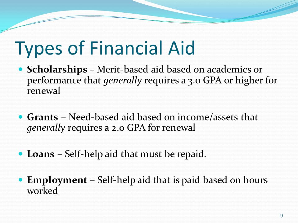Types of Financial Aid Scholarships – Merit-based aid based on academics or performance that generally requires a 3.0 GPA or higher for renewal.
