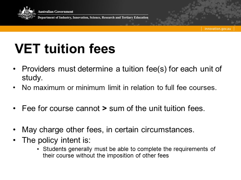 VET tuition fees Providers must determine a tuition fee(s) for each unit of study. No maximum or minimum limit in relation to full fee courses.