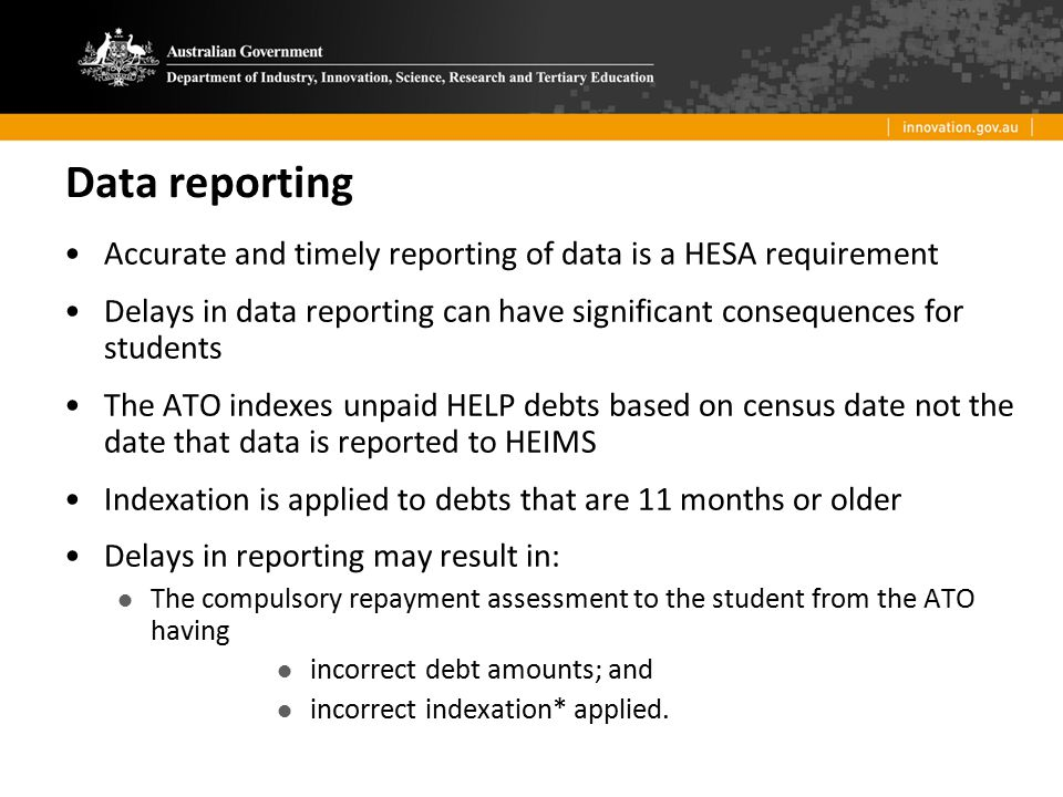 Data reporting Accurate and timely reporting of data is a HESA requirement. Delays in data reporting can have significant consequences for students.