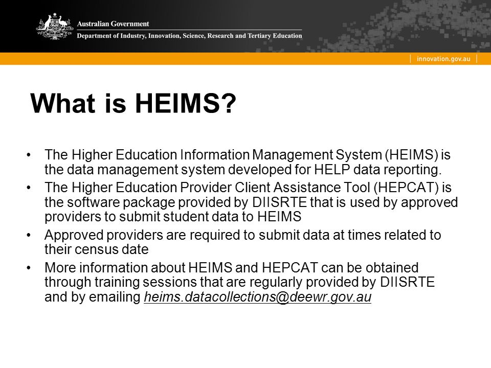 What is HEIMS The Higher Education Information Management System (HEIMS) is the data management system developed for HELP data reporting.