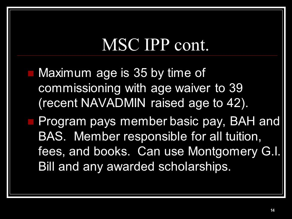 MSC IPP cont. Maximum age is 35 by time of commissioning with age waiver to 39 (recent NAVADMIN raised age to 42).