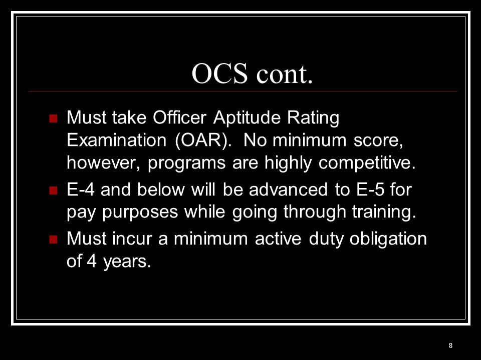 OCS cont. Must take Officer Aptitude Rating Examination (OAR). No minimum score, however, programs are highly competitive.