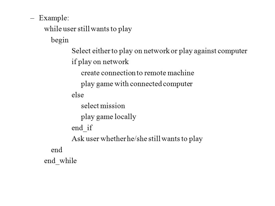 Example: while user still wants to play. begin. Select either to play on network or play against computer.