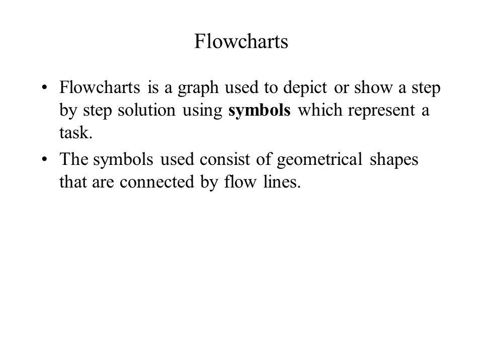 Flowcharts Flowcharts is a graph used to depict or show a step by step solution using symbols which represent a task.