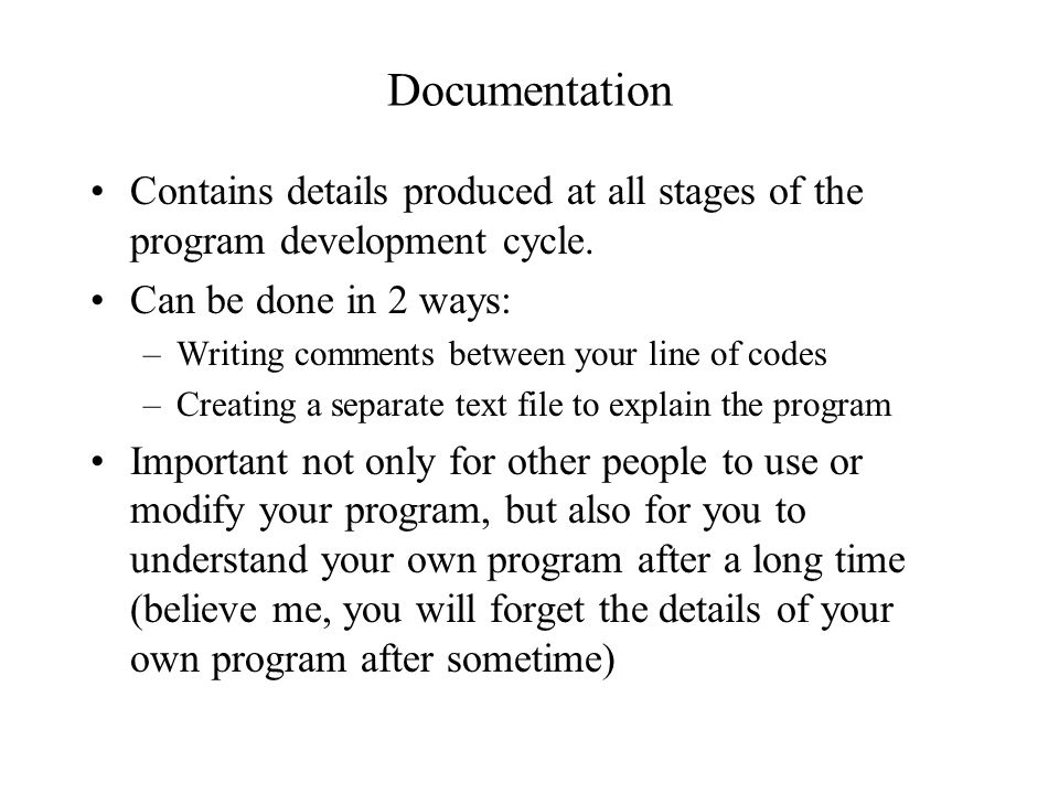 Documentation Contains details produced at all stages of the program development cycle. Can be done in 2 ways: