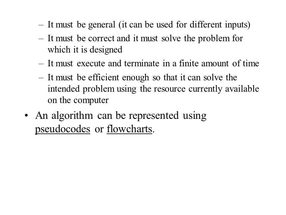 An algorithm can be represented using pseudocodes or flowcharts.