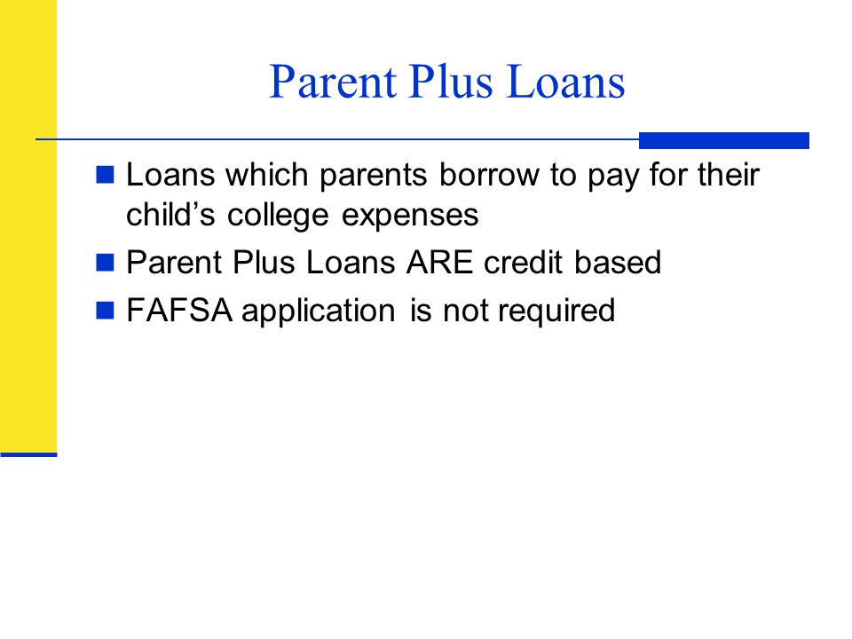Parent Plus Loans Loans which parents borrow to pay for their child's college expenses. Parent Plus Loans ARE credit based.
