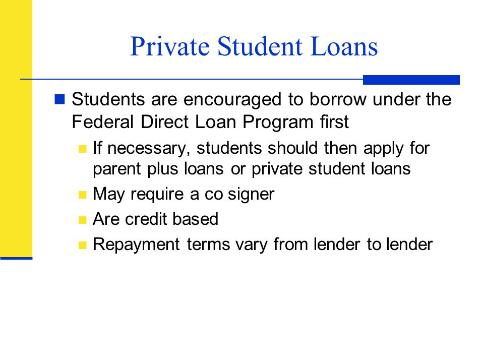Private Student Loans Students are encouraged to borrow under the Federal Direct Loan Program first.