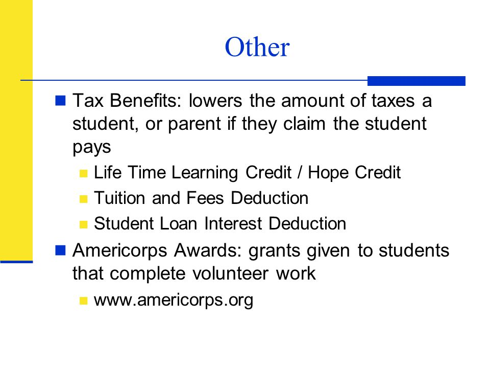 Other Tax Benefits: lowers the amount of taxes a student, or parent if they claim the student pays.