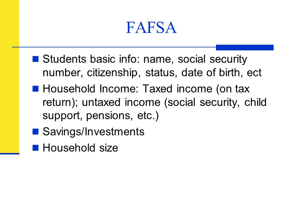 FAFSA Students basic info: name, social security number, citizenship, status, date of birth, ect.