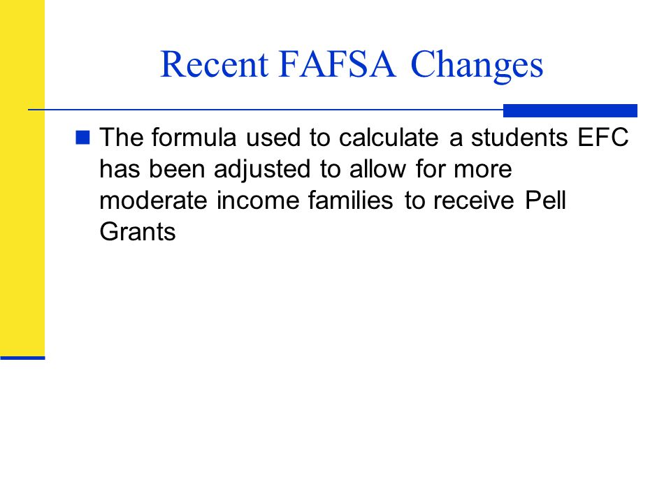 Recent FAFSA Changes The formula used to calculate a students EFC has been adjusted to allow for more moderate income families to receive Pell Grants.