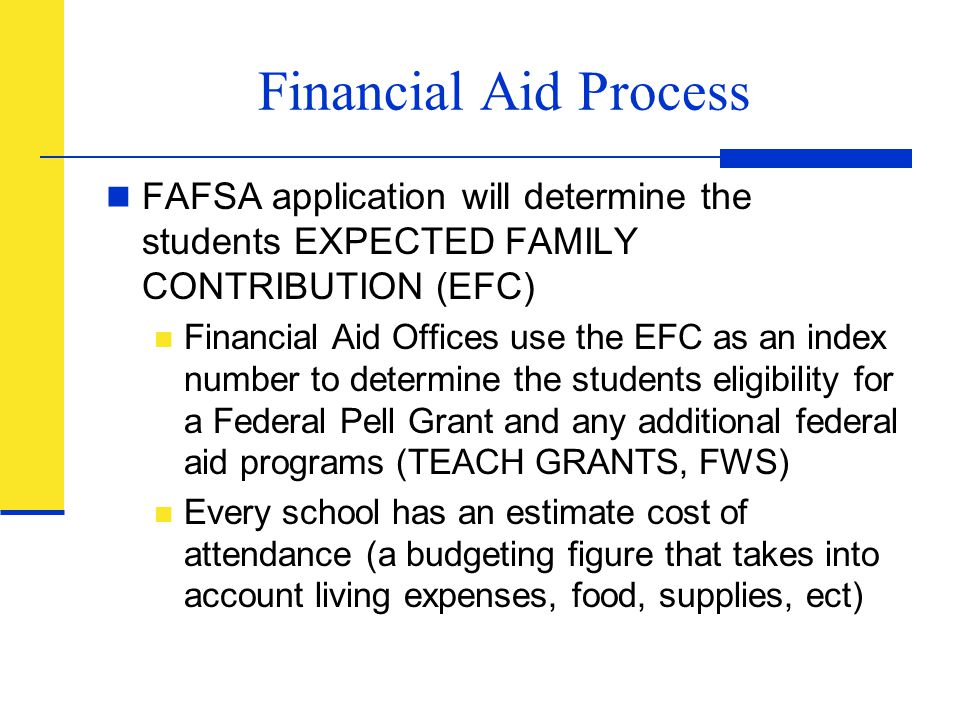 Financial Aid Process FAFSA application will determine the students EXPECTED FAMILY CONTRIBUTION (EFC)