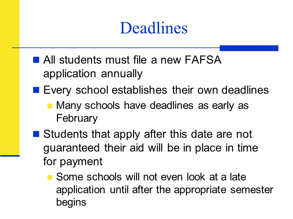 Deadlines All students must file a new FAFSA application annually